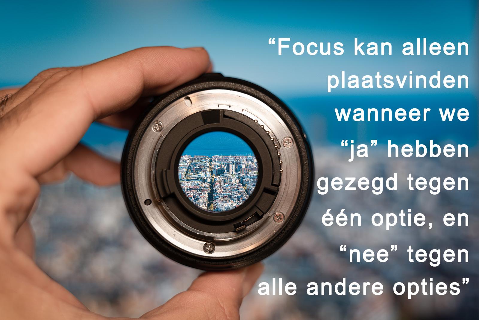 Focus kan alleen plaatsvinden wanneer we ja zeggen tegen één optie en nee tegen alle andere opties